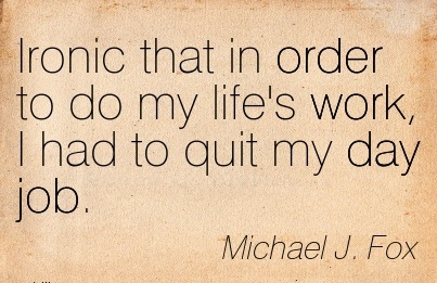 famous-work-quote-by-michael-j-fox-ironic-that-in-order-to-do-my-lifes-work-i-had-to-quit-my-day-job.jpg