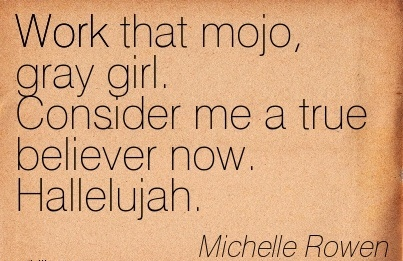 famous-work-quote-by-michelle-rowen-work-that-mojo-gray-girl-consider-me-a-true-believer-now-hallelujah.jpg