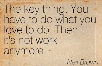 famous-work-quote-by-neil-brown-the-key-thing-you-have-to-do-what-you-love-to-do-then-its-not-work-anymore.jpg