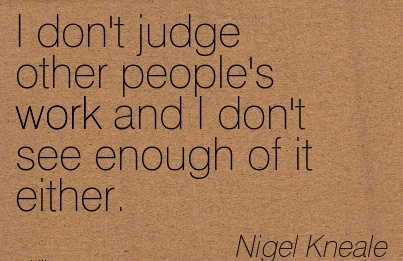 famous-work-quote-by-nigel-kneale-i-dont-judge-other-peoples-work-and-i-dont-see-enough-of-it-either.jpg