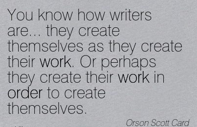 famous-work-quote-by-orison-scott-card-you-know-how-writers-are-they-create-themselves-as-they-create-their-work-or-perhaps-they-create-their-work-in-order-to-create-themselves.jpg