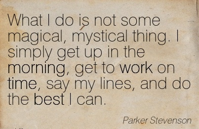 famous-work-quote-by-parker-stevenson-what-i-do-is-not-some-magical-mystical-thing-i-simply-get-up-in-the-morning-get-to-work-on-time-say-my-lines-and-do-the-best-i-can.jpg