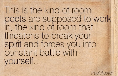 famous-work-quote-by-paul-auster-this-is-the-kind-of-room-poets-are-supposed-to-work-in-the-kind-of-room-that-threatens-to-break-your-spirit-and-forces-you-into-constant-battle-with-yourself.jpg
