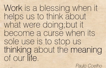 famous-work-quote-by-paul-coelho-work-is-a-blessing-when-it-helps-us-to-think-about-what-were-doingbut-it-become-a-curse-when-its-sole-use-is-to-stop-us-thinking-about-the-meaning-of-our-life.jpg