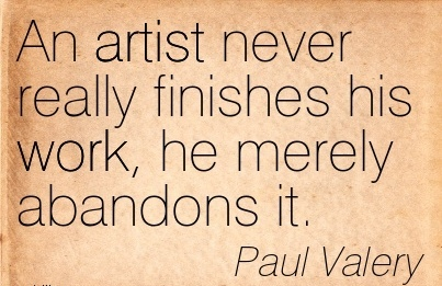 famous-work-quote-by-paul-valery-an-artist-never-really-finishes-his-work-he-merely-abandons-it.jpg