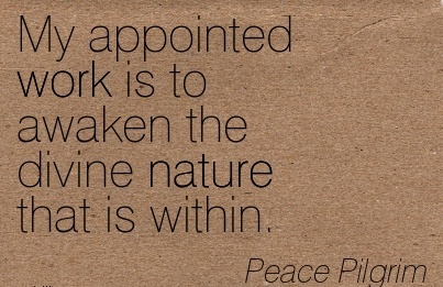 famous-work-quote-by-peace-pilgrim-appointed-work-is-to-awaken-the-divine-nature-that-is-within.jpg