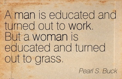 famous-work-quote-by-pearl-s-buck-a-man-is-educated-and-turned-out-to-work-but-a-woman-is-educated-and-turned-out-to-grass.jpg