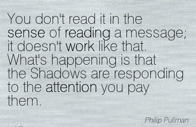famous-work-quote-by-philip-pullman-you-dont-read-it-in-the-sense-of-reading-a-message-it-doesnt-work-like-that-whats-happening-is-that-the-shadows-are-responding-to-the-attention-you-pay-them.jpg