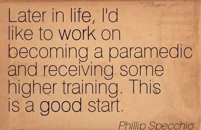 famous-work-quote-by-phillip-specchio-later-in-life-id-like-to-work-on-becoming-a-paramedic-and-receiving-some-higher-training-this-is-a-good-start.jpg