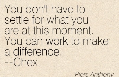 famous-work-quote-by-piers-anthony-you-dont-have-to-settle-for-what-you-are-at-this-moment-you-can-work-to-make-a-difference-chex.jpg