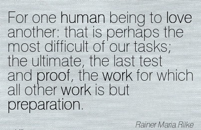 famous-work-quote-by-rainer-maria-rilke-for-one-human-being-to-love-another-that-is-perhaps-the-most-difficult-of-our-tasks-the-ultimate-the-last-test-and-proof-the-work-for-which-all-other-work.jpg