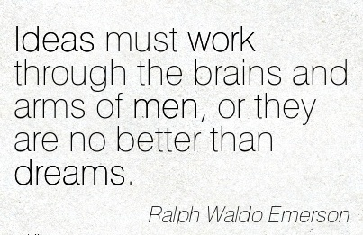 famous-work-quote-by-ralph-waldo-emerson-ideas-must-work-through-the-brains-and-arms-of-men-or-they-are-no-better-than-dreams.jpg