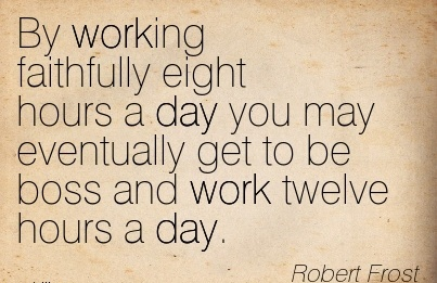 famous-work-quote-by-robert-frost-by-working-faithfully-eight-hours-a-day-you-may-eventually-get-to-be-boss-and-work-twelve-hours-a-day.jpg