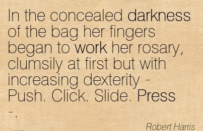 famous-work-quote-by-robert-harris-in-the-concealed-darkness-of-the-bag-her-fingers-began-to-work-her-rosary-clumsily-at-first-but-with-increasing-dexterity-push-click-slide-press.jpg