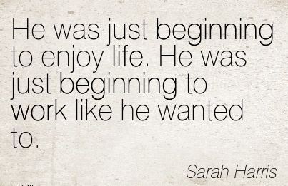 famous-work-quote-by-sarah-harris-he-was-just-beginning-to-enjoy-life-he-was-just-beginning-to-work-like-he-wanted-to.jpg