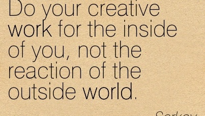 famous-work-quote-by-sarkov-do-your-creative-work-for-the-inside-of-you-not-the-reaction-of-the-outside-world.jpg