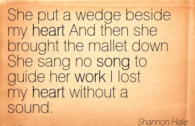 famous-work-quote-by-shannon-hale-she-put-a-wedge-beside-my-heart-and-then-she-brought-the-mallet-down-she-sang-no-song-to-guide-her-work-i-lost-my-heart-without-a-sound.jpg