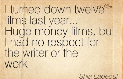 famous-work-quote-by-shia-labeout-i-turned-down-twelve-films-last-year-huge-money-films-but-i-had-no-respect-for-the-writer-or-the-work.jpg