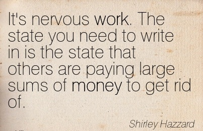 famous-work-quote-by-shirley-hazzard-its-nervous-work-the-state-you-need-to-write-in-is-the-state-that-others-are-paying-large-sums-of-money-to-get-rid-of.jpg