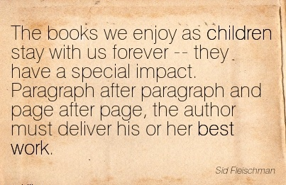 famous-work-quote-by-sid-fleischman-the-books-we-enjoy-as-children-stay-with-us-forever-they-have-a-special-impact-paragraph-after-paragraph-and-page-after-page-the-author-must-deliver-his-or-h.jpg