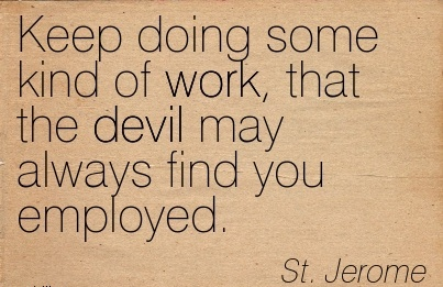 famous-work-quote-by-st-jerome-keep-doing-some-kind-of-work-that-the-devil-may-always-find-you-employed.jpg