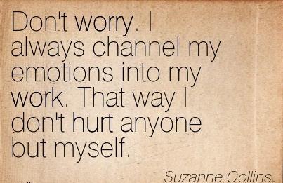 famous-work-quote-by-suzanne-collins-dont-worry-i-always-channel-my-emotions-into-my-work-that-way-i-dont-hurt-anyone-but-myself.jpg