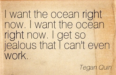 famous-work-quote-by-tegan-quin-i-want-the-ocean-right-now-i-want-the-ocean-right-now-i-get-so-jealous-that-i-cant-even-work.jpg