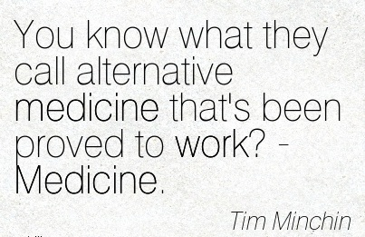 famous-work-quote-by-tim-minchin-you-know-what-they-call-alternative-medicine-thats-been-proved-to-work-medicine.jpg