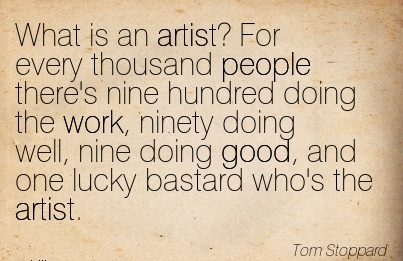famous-work-quote-by-tom-stoppard-what-is-an-artist-for-every-thousand-people-theres-nine-hundred-doing-the-work-ninety-doing-well-nine-doing-good-and-one-lucky-bastard-whos-the-artist.jpg