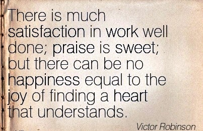 famous-work-quote-by-victor-robinson-there-is-much-satisfaction-in-work-well-done-praise-is-sweet-but-there-can-be-no-happiness-equal-to-the-joy-of-finding-a-heart-that-understands.jpg