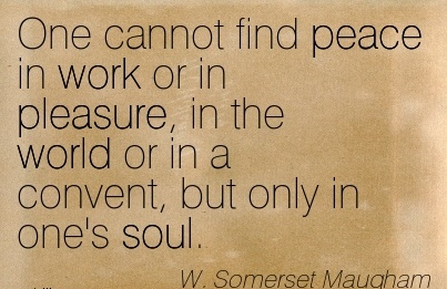 famous-work-quote-by-w-somerset-maugham-one-cannot-find-peace-in-work-or-in-pleasure-in-the-world-or-in-a-convent-but-only-in-ones-soul.jpg