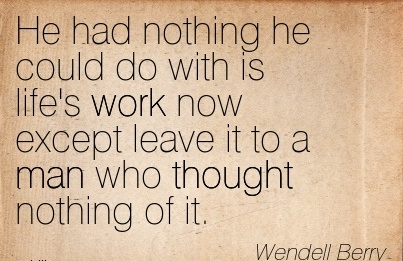 famous-work-quote-by-wendell-berry-he-had-nothing-he-could-do-with-is-lifes-work-now-except-leave-it-to-a-man-who-thought-nothing-of-it.jpg
