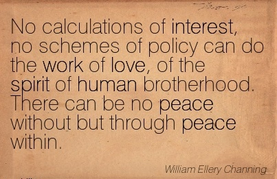 famous-work-quote-by-william-ellery-channing-no-calculations-of-interest-no-schemes-of-policy-can-do-the-work-of-love-of-the-spirit-of-human-brotherhood-there-can-be-no-peace-without-but-through.jpg