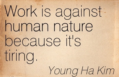 famous-work-quote-by-young-ha-kim-work-is-against-human-nature-because-its-tiring.jpg