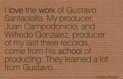 famous-work-quote-i-love-the-work-of-gustavo-santaolalla-my-producer-juan-campodonicio-and-wilfredo-gonzalez-producer-of-my-last-three-records-come-from-his-school-of-producing-they-learned-a.jpg