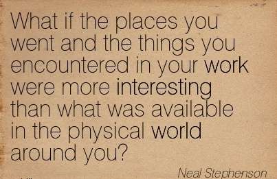 famous-work-quote-neal-stephenson-what-if-the-places-you-went-and-the-things-you-encountered-in-your-work-were-more-interesting-than-what-was-available-in-the-physical-world-around-you.jpg