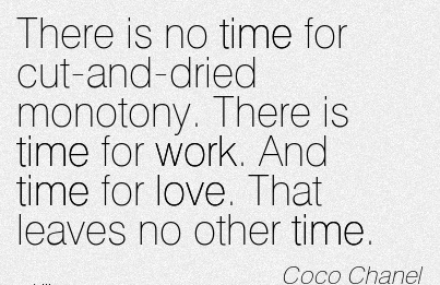 fine-work-quote-by-coco-chanel-there-is-no-time-for-cut-and-dried-monotony-there-is-time-for-work-and-time-for-love-that-leaves-no-other-time.jpg