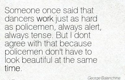 funny-work-quote-by-george-balanchine-someone-once-said-that-dancers-work-just-as-hard-as-policemen-always-alert-always-tense.jpg