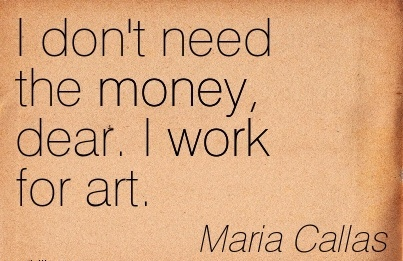 good-work-quote-by-maria-callas-i-dont-need-the-money-dear-i-work-for-art.jpg
