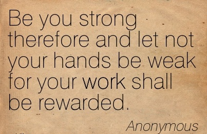 great-work-quote-be-you-strong-therefore-and-let-not-your-hands-be-weak-for-your-work-shall-be-rewarded.jpg