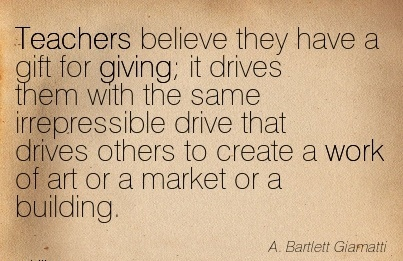 great-work-quote-by-a-bartlett-giamatti-teachers-believe-they-have-a-gift-for-giving-it-drives-them-with-the-same-irrepressible-drive-that-drives-others-to-create-a-work-of-art-or-a-market-or-a-bu.jpg