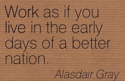 great-work-quote-by-alasdair-gray-work-as-if-you-live-in-the-early-days-of-a-better-nation.jpg
