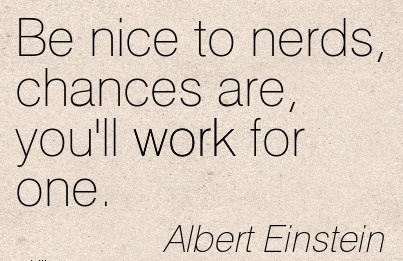 great-work-quote-by-albert-einstein-be-nice-to-nerds-chances-are-youll-work-for-one.jpg
