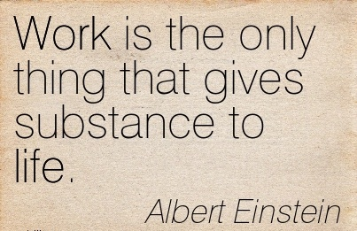 great-work-quote-by-albert-einstein-work-is-the-only-thing-that-gives-substance-to-life.jpg