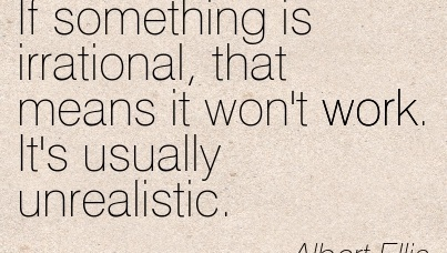 great-work-quote-by-albert-ellis-if-something-is-irrational-that-means-it-wont-work-its-usually-unrealistic.jpg