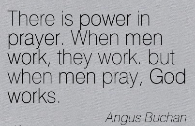 great-work-quote-by-angus-buchan-there-is-power-in-prayer-when-men-work-they-work-but-when-men-pray-god-works.jpg