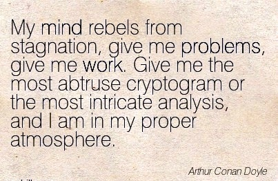 great-work-quote-by-arthur-cona-doyle-my-mind-rebels-from-stagnation-give-me-problems-give-me-work-give-me-the-most-abtruse-cryptogram-or-the-most-intricate-analysis-and-i-am-in-my-proper-atmosp.jpg