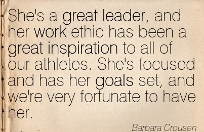 great-work-quote-by-barbara-crousen-shes-a-great-leader-and-her-work-ethic-has-been-a-great-inspiration-to-all-of-our-athletes-shes-focused-and-has-her-goals-set-and-were-very-fortunate-to-have-h.jpg