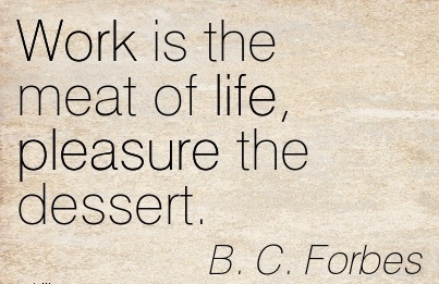 great-work-quote-by-bc-forbes-work-is-the-meat-of-life-pleasure-the-dessert.jpg