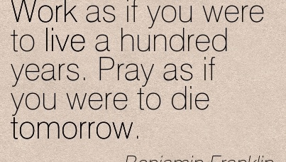 great-work-quote-by-benjamin-franklin-work-as-if-you-were-to-live-a-hundred-years-pray-as-if-you-were-to-die-tomorrow.jpg